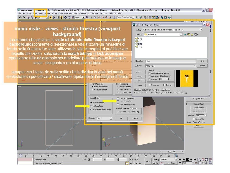 menù viste - views - sfondo finestra (viewport background) il comando che gestisce le viste di sfondo delle finestre (viewport background) consente di selezionare e visualizzare un'immagine di fondo nella finestra che state utilizzando, tale immagine si può bloccare rispetto allo zoom selezionando match bitmap e lock zoom/pan operazione utile ad esempio per modellare partendo da un'immagine raster disegnata o un blueprints di base sempre con il tasto dx sulla scritta che individua la vista nel menù contestuale si può attivare / disattivare rapidamente l'immagine di fondo