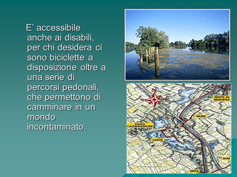 E' accessibile anche ai disabili, per chi desidera ci sono biciclette a disposizione oltre a una serie di percorsi pedonali, che permettono di camminare in un mondo incontaminato.