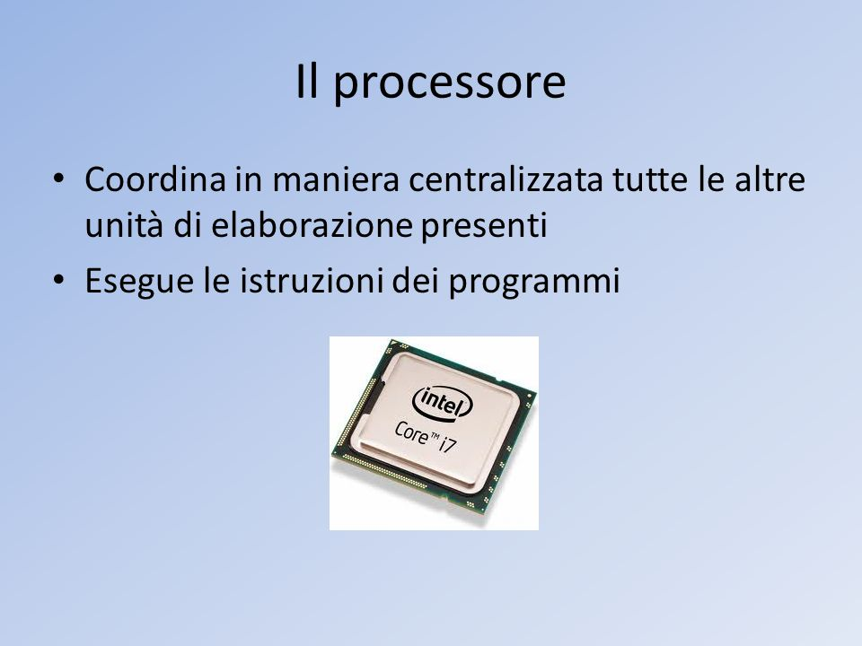 Il processore Coordina in maniera centralizzata tutte le altre unità di elaborazione presenti.