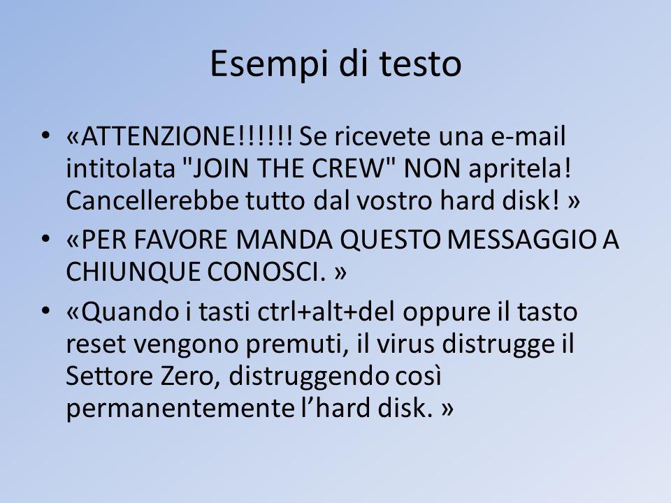 Esempi di testo «ATTENZIONE!!!!!! Se ricevete una e-mail intitolata JOIN THE CREW NON apritela! Cancellerebbe tutto dal vostro hard disk! »