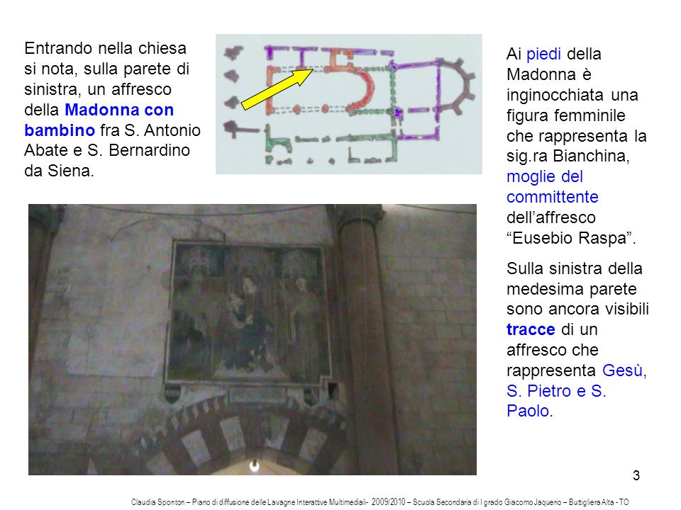 Entrando nella chiesa si nota, sulla parete di sinistra, un affresco della Madonna con bambino fra S. Antonio Abate e S. Bernardino da Siena.