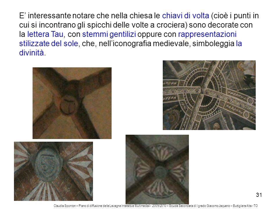 E' interessante notare che nella chiesa le chiavi di volta (cioè i punti in cui si incontrano gli spicchi delle volte a crociera) sono decorate con la lettera Tau, con stemmi gentilizi oppure con rappresentazioni stilizzate del sole, che, nell'iconografia medievale, simboleggia la divinità.