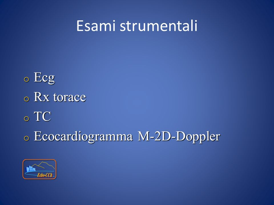 Esami strumentali Ecg Rx torace TC Ecocardiogramma M-2D-Doppler