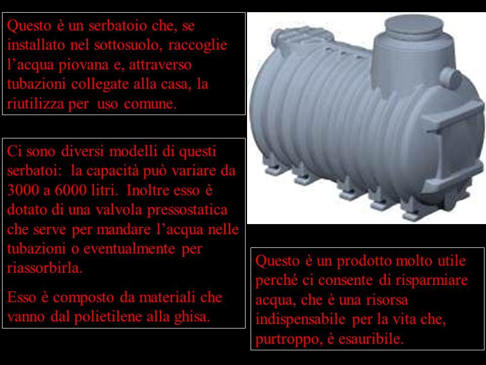 Questo è un serbatoio che, se installato nel sottosuolo, raccoglie l'acqua piovana e, attraverso tubazioni collegate alla casa, la riutilizza per uso comune.