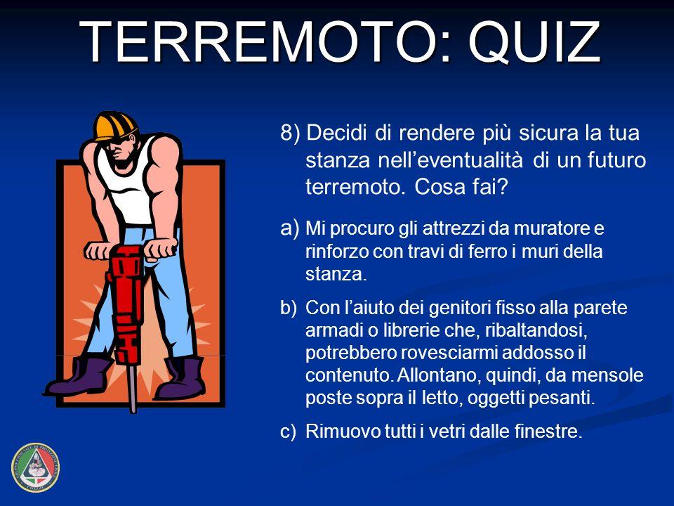 TERREMOTO: QUIZ 8) Decidi di rendere più sicura la tua stanza nell'eventualità di un futuro terremoto. Cosa fai