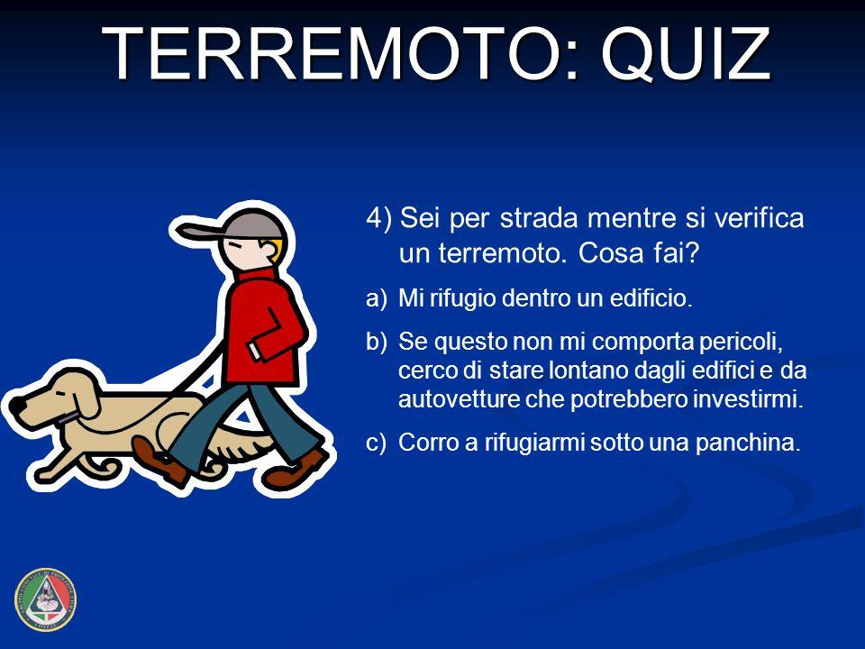 TERREMOTO: QUIZ 4) Sei per strada mentre si verifica un terremoto. Cosa fai a) Mi rifugio dentro un edificio.