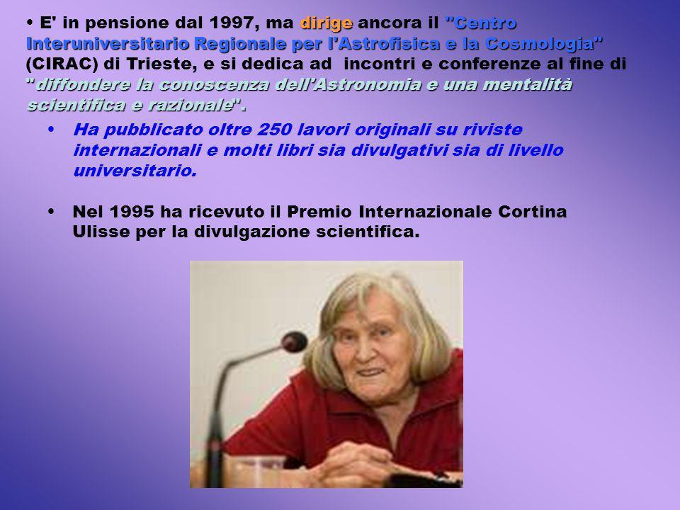 E in pensione dal 1997, ma dirige ancora il Centro Interuniversitario Regionale per l Astrofisica e la Cosmologia (CIRAC) di Trieste, e si dedica ad incontri e conferenze al fine di diffondere la conoscenza dell Astronomia e una mentalità scientifica e razionale .