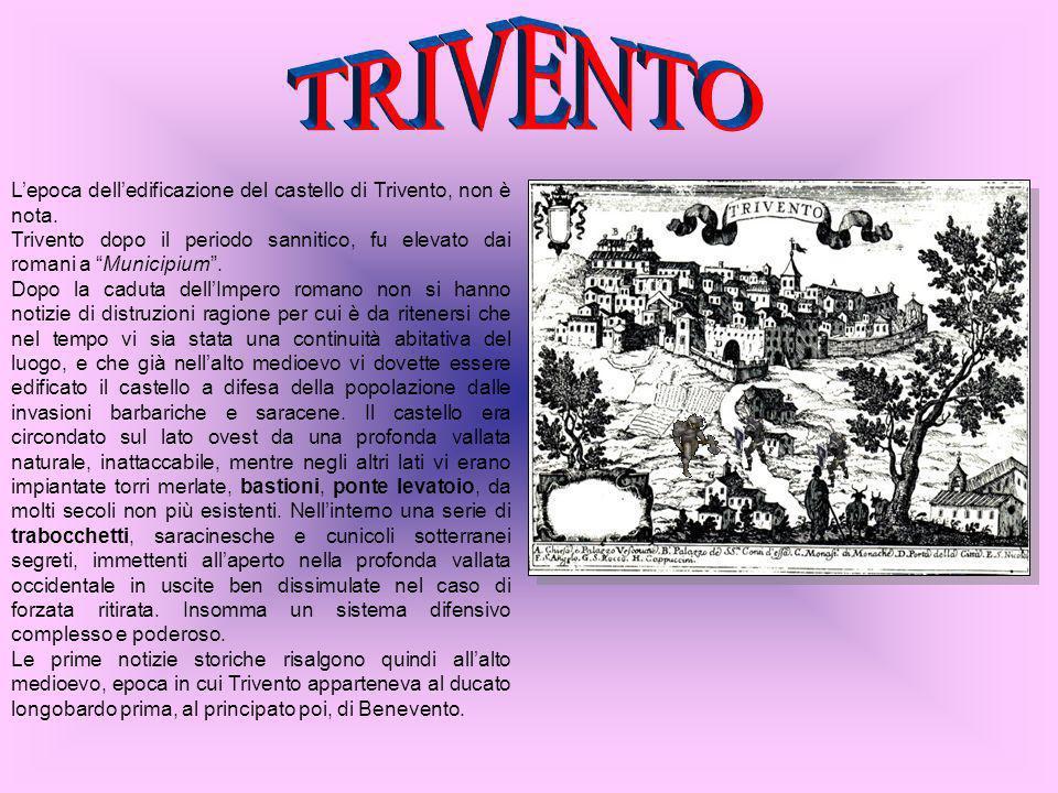 TRIVENTO L'epoca dell'edificazione del castello di Trivento, non è nota. Trivento dopo il periodo sannitico, fu elevato dai romani a Municipium .