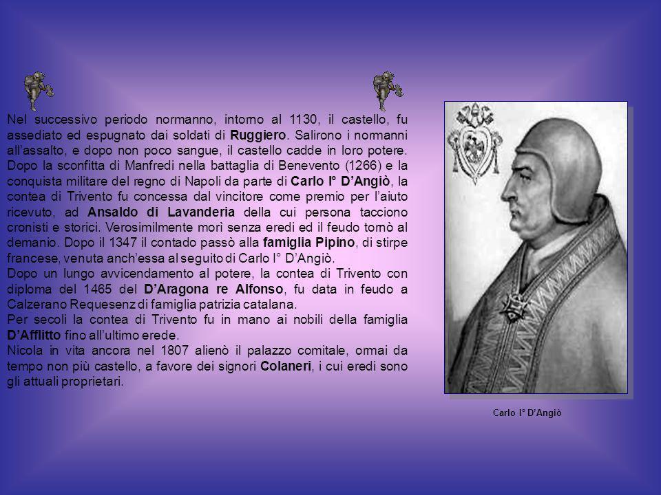 Nel successivo periodo normanno, intorno al 1130, il castello, fu assediato ed espugnato dai soldati di Ruggiero. Salirono i normanni all'assalto, e dopo non poco sangue, il castello cadde in loro potere. Dopo la sconfitta di Manfredi nella battaglia di Benevento (1266) e la conquista militare del regno di Napoli da parte di Carlo I° D'Angiò, la contea di Trivento fu concessa dal vincitore come premio per l'aiuto ricevuto, ad Ansaldo di Lavanderia della cui persona tacciono cronisti e storici. Verosimilmente morì senza eredi ed il feudo tornò al demanio. Dopo il 1347 il contado passò alla famiglia Pipino, di stirpe francese, venuta anch'essa al seguito di Carlo I° D'Angiò.
