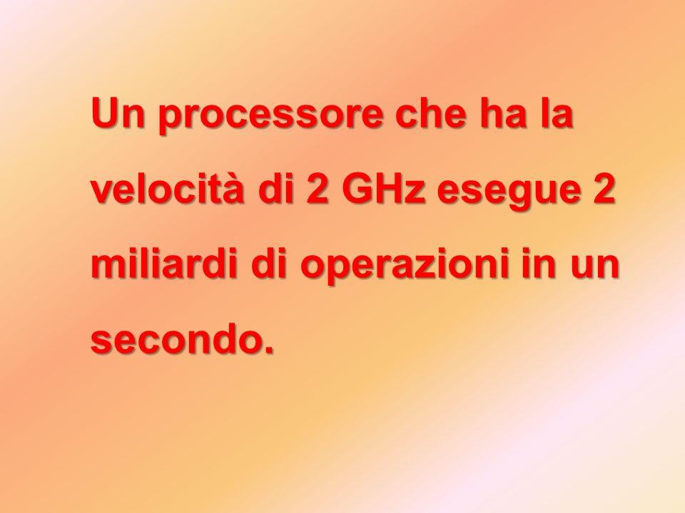 Un processore che ha la velocità di 2 GHz esegue 2 miliardi di operazioni in un secondo.