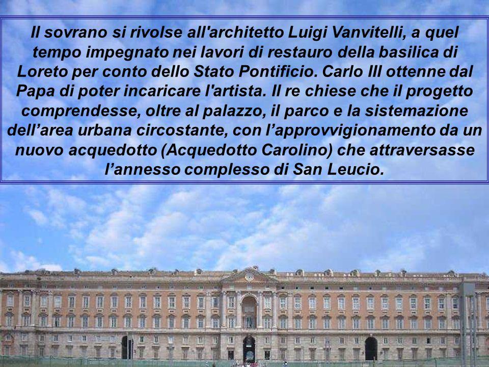 Il sovrano si rivolse all architetto Luigi Vanvitelli, a quel tempo impegnato nei lavori di restauro della basilica di Loreto per conto dello Stato Pontificio.