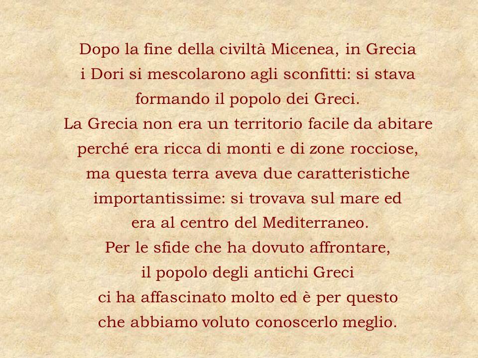 Dopo la fine della civiltà Micenea, in Grecia i Dori si mescolarono agli sconfitti: si stava formando il popolo dei Greci.