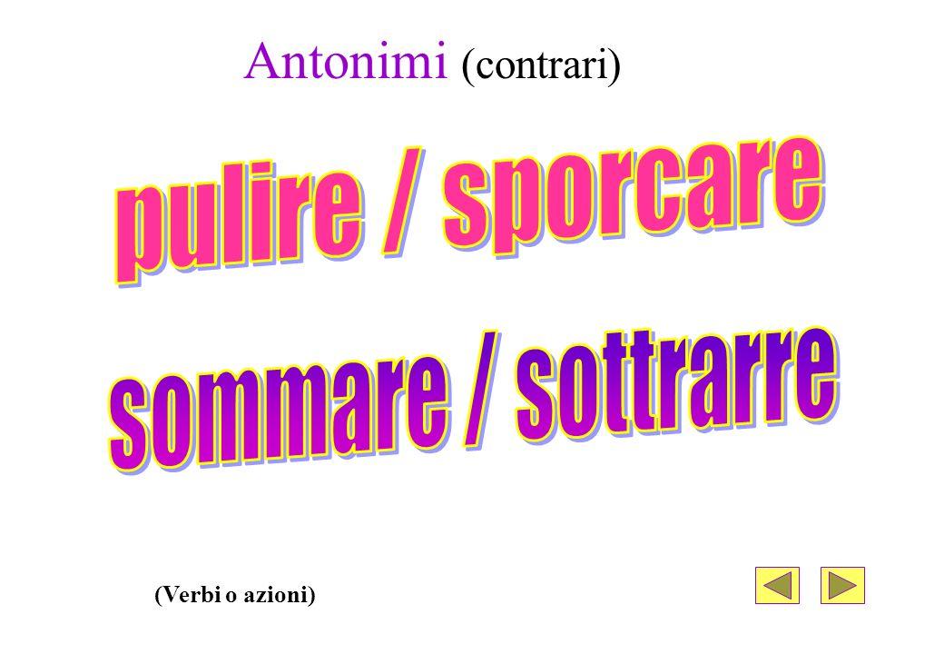 Antonimi (contrari) pulire / sporcare sommare / sottrarre