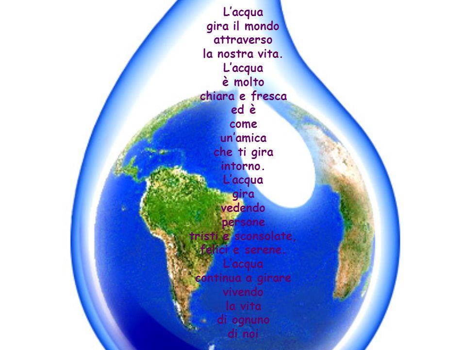 L'acqua gira il mondo. attraverso. la nostra vita. è molto. chiara e fresca. ed è. come. un'amica.