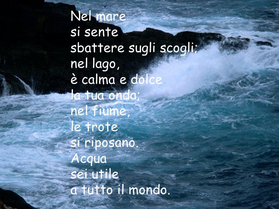 Nel mare si sente. sbattere sugli scogli; nel lago, è calma e dolce. la tua onda; nel fiume, le trote.