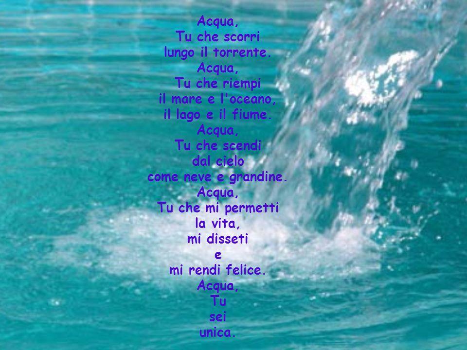 Acqua, Tu che scorri. lungo il torrente. Tu che riempi. il mare e l oceano, il lago e il fiume.