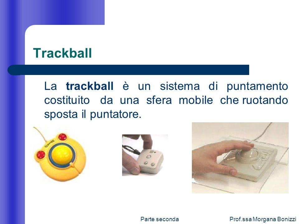 Trackball La trackball è un sistema di puntamento costituito da una sfera mobile che ruotando sposta il puntatore.