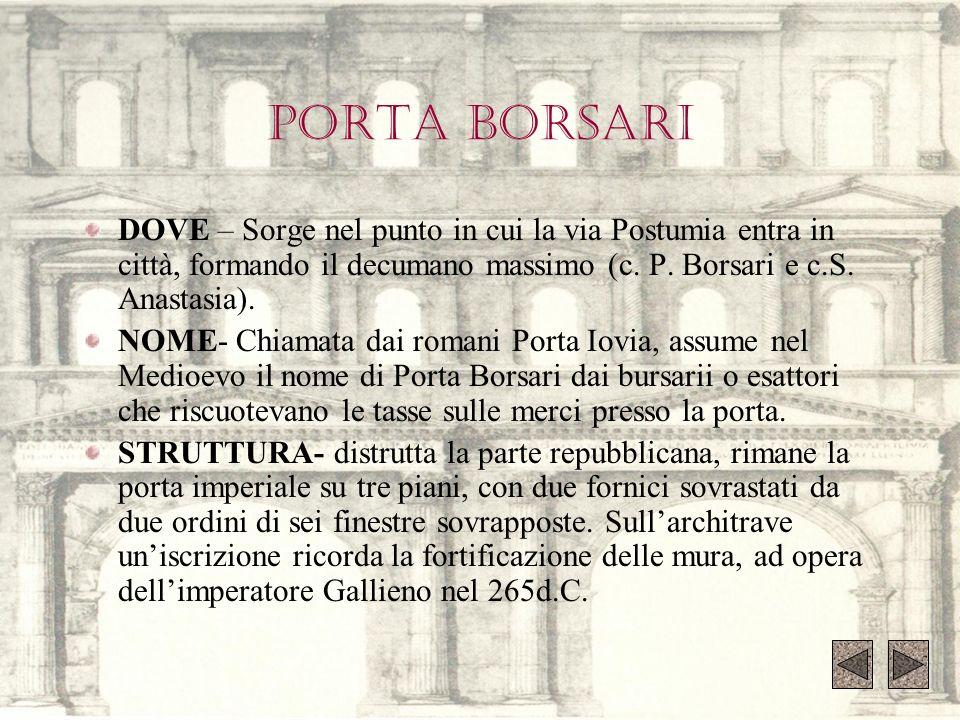 PORTA BORSARI DOVE – Sorge nel punto in cui la via Postumia entra in città, formando il decumano massimo (c. P. Borsari e c.S. Anastasia).