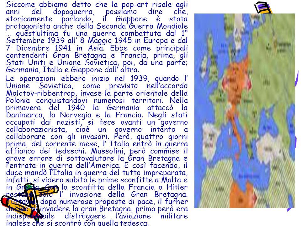 Siccome abbiamo detto che la pop-art risale agli anni del dopoguerra, possiamo dire che, storicamente parlando, il Giappone è stata protagonista anche della Seconda Guerra Mondiale … quest'ultima fu una guerra combattuta dal 1° Settembre 1939 all' 8 Maggio 1945 in Europa e dal 7 Dicembre 1941 in Asia. Ebbe come principali contendenti Gran Bretagna e Francia, prima, gli Stati Uniti e Unione Sovietica, poi, da una parte; Germania, Italia e Giappone dall' altra.