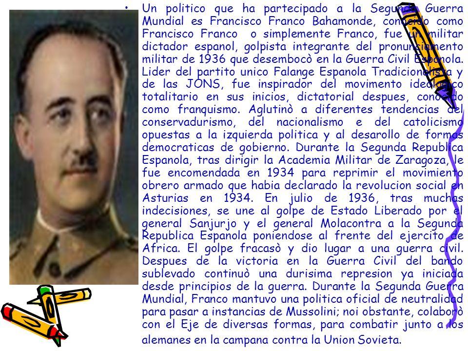 Un politico que ha partecipado a la Segunda Guerra Mundial es Francisco Franco Bahamonde, conocido como Francisco Franco o simplemente Franco, fue un militar dictador espanol, golpista integrante del pronunciamento militar de 1936 que desembocò en la Guerra Civil Espanola.