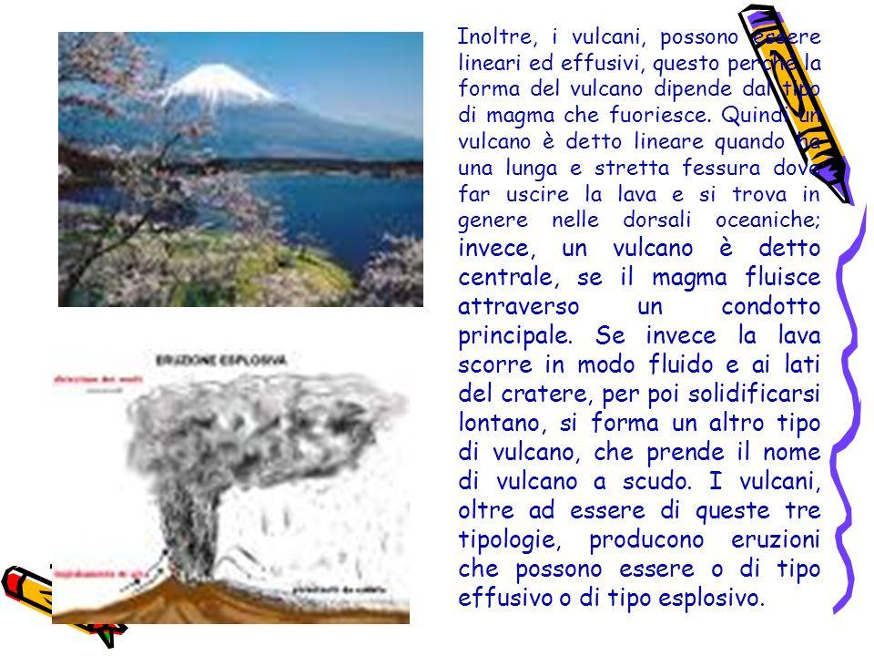 Inoltre, i vulcani, possono essere lineari ed effusivi, questo perché la forma del vulcano dipende dal tipo di magma che fuoriesce.