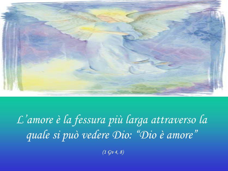 L'amore è la fessura più larga attraverso la quale si può vedere Dio: Dio è amore (1 Gv 4, 8)