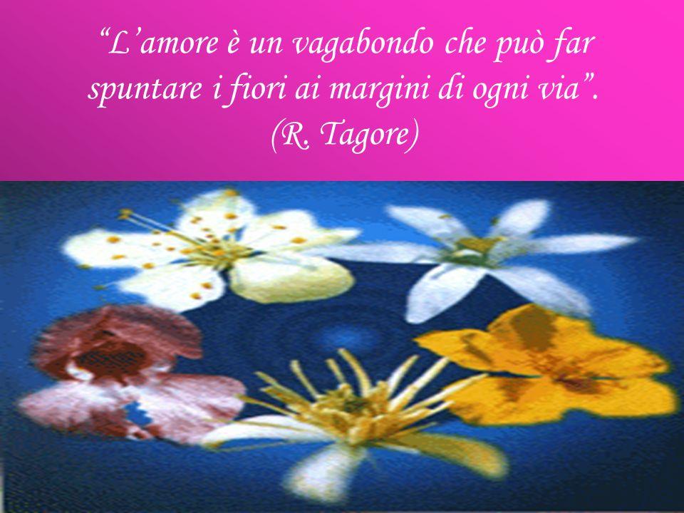 L'amore è un vagabondo che può far spuntare i fiori ai margini di ogni via . (R. Tagore)