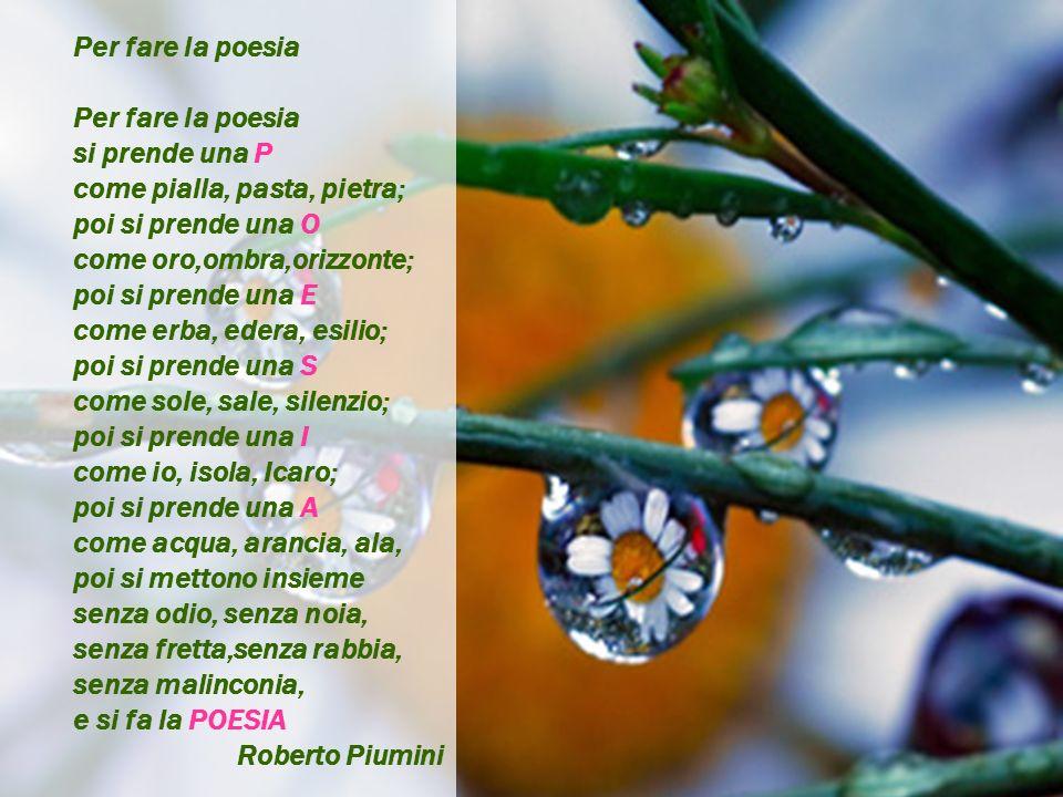 Per fare la poesia si prende una P. come pialla, pasta, pietra; poi si prende una O. come oro,ombra,orizzonte;