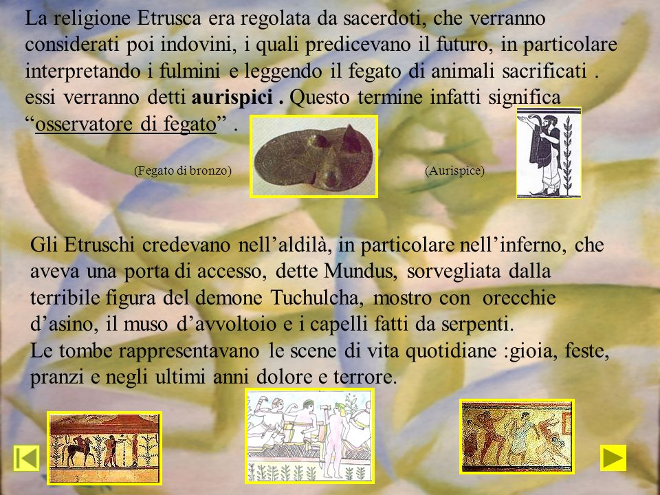 La religione Etrusca era regolata da sacerdoti, che verranno considerati poi indovini, i quali predicevano il futuro, in particolare interpretando i fulmini e leggendo il fegato di animali sacrificati . essi verranno detti aurispici . Questo termine infatti significa osservatore di fegato .