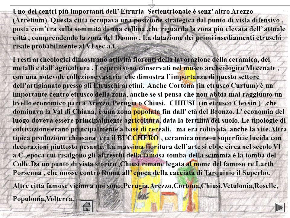 Uno dei centri più importanti dell' Etruria Settentrionale è senz' altro Arezzo (Arretium). Questa città occupava una posizione strategica dal punto di vista difensivo , posta com'era sulla sommità di una collina ,che riguarda la zona più elevata dell' attuale città , comprendendo la zona del Duomo . La datazione dei primi insediamenti etruschi risale probabilmente al VI sec.a.C.