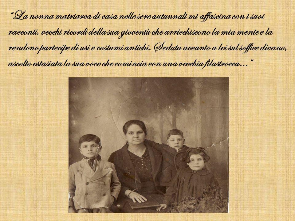 La nonna matriarca di casa nelle sere autunnali mi affascina con i suoi racconti, vecchi ricordi della sua gioventù che arricchiscono la mia mente e la rendono partecipe di usi e costumi antichi.