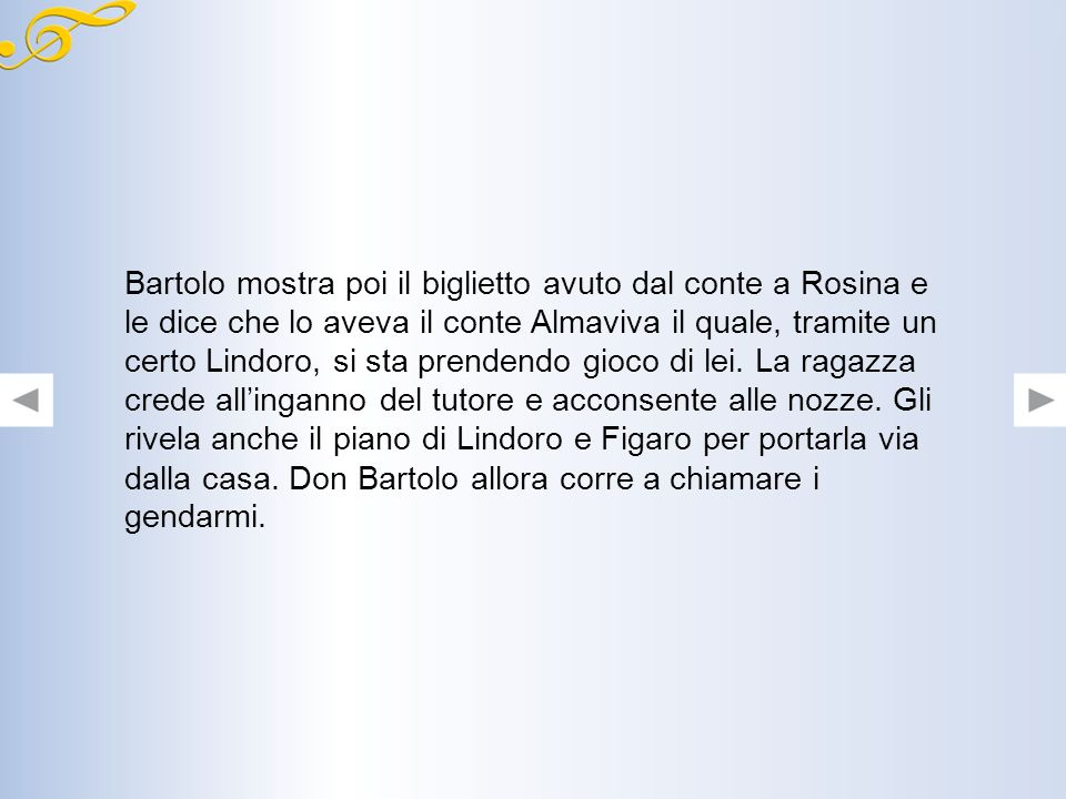 Bartolo mostra poi il biglietto avuto dal conte a Rosina e le dice che lo aveva il conte Almaviva il quale, tramite un certo Lindoro, si sta prendendo gioco di lei.