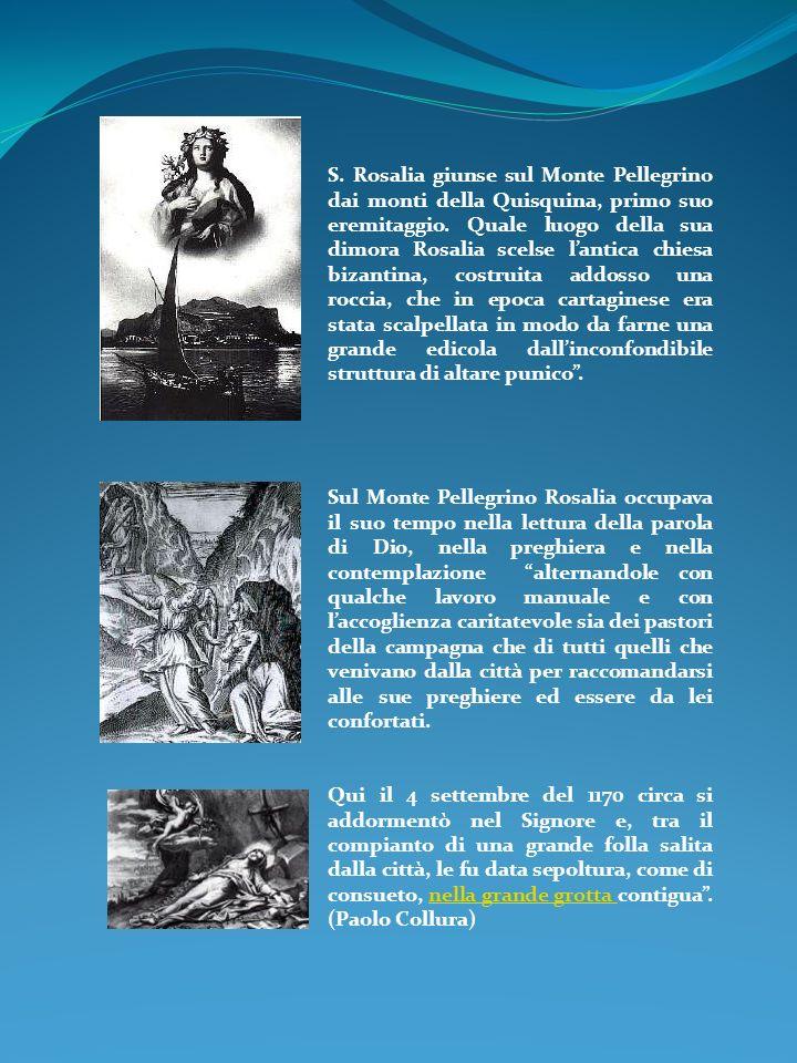 S. Rosalia giunse sul Monte Pellegrino dai monti della Quisquina, primo suo eremitaggio. Quale luogo della sua dimora Rosalia scelse l'antica chiesa bizantina, costruita addosso una roccia, che in epoca cartaginese era stata scalpellata in modo da farne una grande edicola dall'inconfondibile struttura di altare punico .