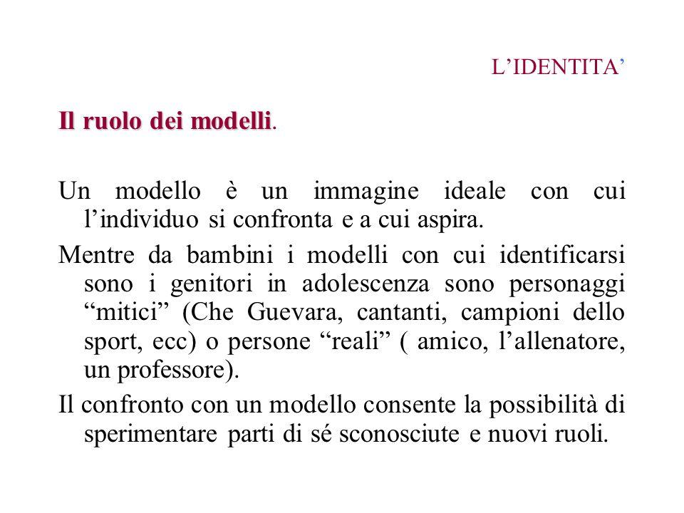 L'IDENTITA'Il ruolo dei modelli. Un modello è un immagine ideale con cui l'individuo si confronta e a cui aspira.