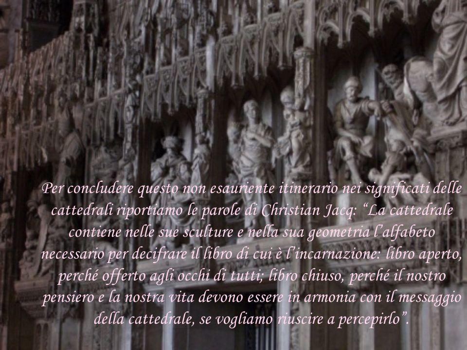 Per concludere questo non esauriente itinerario nei significati delle cattedrali riportiamo le parole di Christian Jacq: La cattedrale contiene nelle sue sculture e nella sua geometria l'alfabeto necessario per decifrare il libro di cui è l'incarnazione: libro aperto, perché offerto agli occhi di tutti; libro chiuso, perché il nostro pensiero e la nostra vita devono essere in armonia con il messaggio della cattedrale, se vogliamo riuscire a percepirlo .