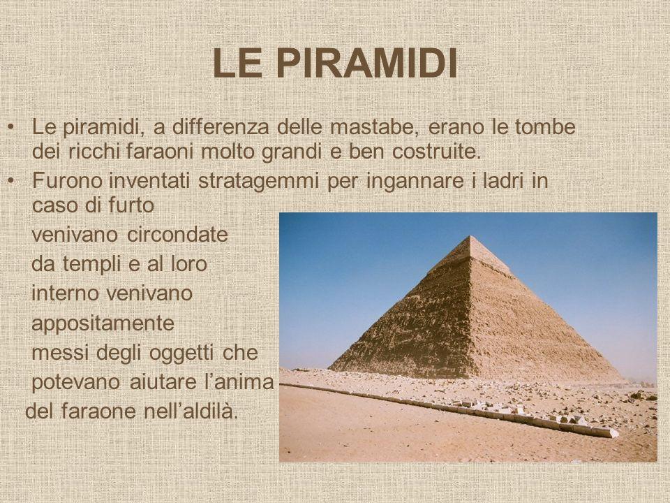 LE PIRAMIDILe piramidi, a differenza delle mastabe, erano le tombe dei ricchi faraoni molto grandi e ben costruite.
