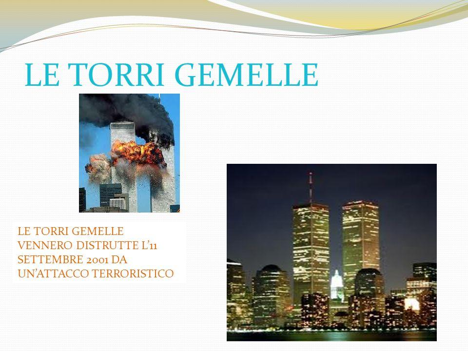 LE TORRI GEMELLE LE TORRI GEMELLE VENNERO DISTRUTTE L'11 SETTEMBRE 2001 DA UN'ATTACCO TERRORISTICO