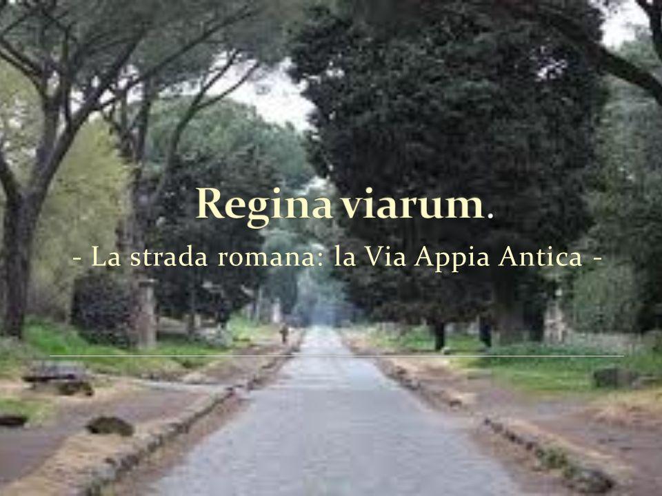 Regina viarum. - La strada romana: la Via Appia Antica -