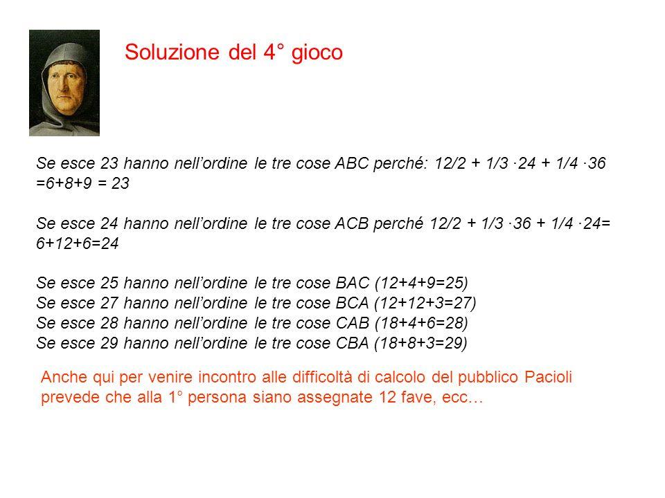 Soluzione del 4° gioco Se esce 23 hanno nell'ordine le tre cose ABC perché: 12/2 + 1/3 ·24 + 1/4 ·36 =6+8+9 = 23.