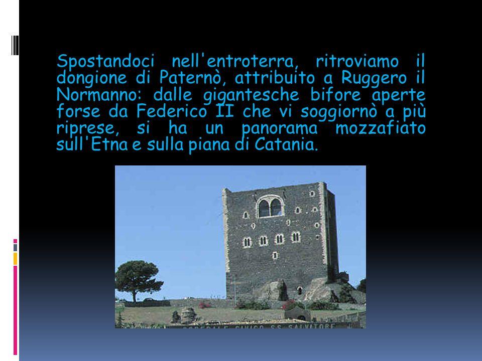 Spostandoci nell entroterra, ritroviamo il dongione di Paternò, attribuito a Ruggero il Normanno: dalle gigantesche bifore aperte forse da Federico II che vi soggiornò a più riprese, si ha un panorama mozzafiato sull Etna e sulla piana di Catania.