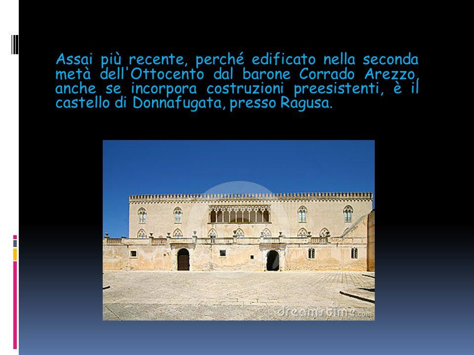 Assai più recente, perché edificato nella seconda metà dell Ottocento dal barone Corrado Arezzo, anche se incorpora costruzioni preesistenti, è il castello di Donnafugata, presso Ragusa.