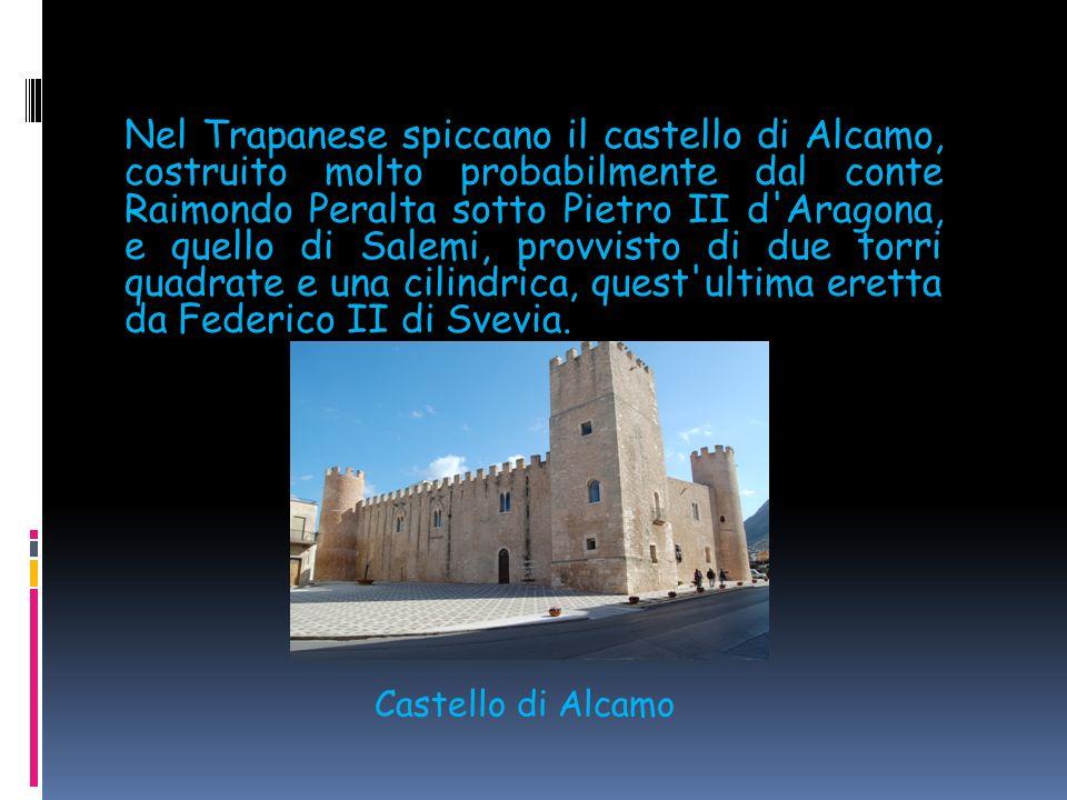 Nel Trapanese spiccano il castello di Alcamo, costruito molto probabilmente dal conte Raimondo Peralta sotto Pietro II d Aragona, e quello di Salemi, provvisto di due torri quadrate e una cilindrica, quest ultima eretta da Federico II di Svevia.