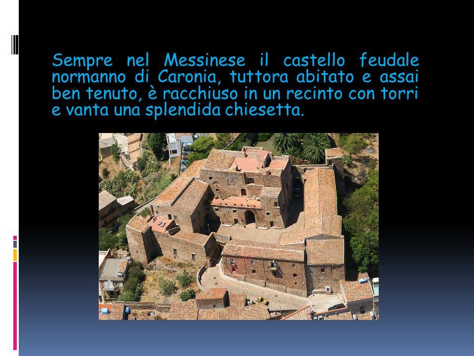 Sempre nel Messinese il castello feudale normanno di Caronia, tuttora abitato e assai ben tenuto, è racchiuso in un recinto con torri e vanta una splendida chiesetta.