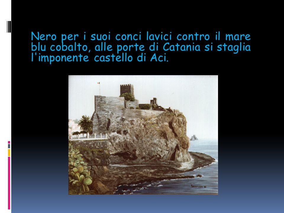 Nero per i suoi conci lavici contro il mare blu cobalto, alle porte di Catania si staglia l imponente castello di Aci.