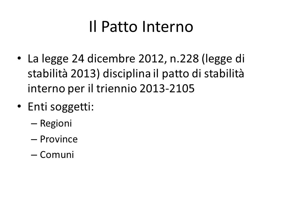 Il Patto InternoLa legge 24 dicembre 2012, n.228 (legge di stabilità 2013) disciplina il patto di stabilità interno per il triennio 2013-2105.