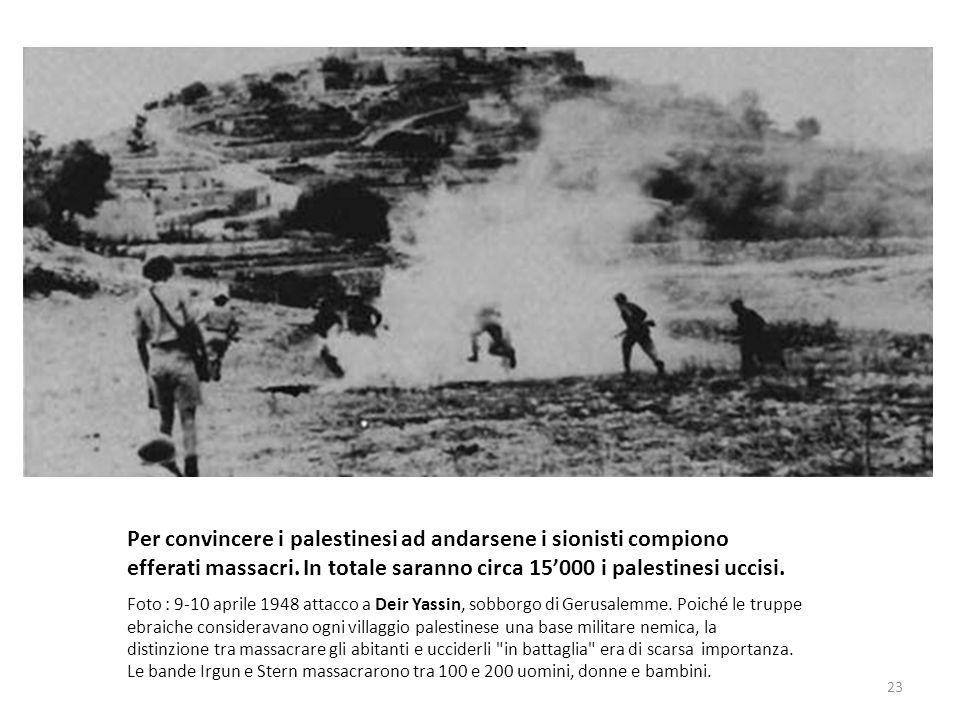 Per convincere i palestinesi ad andarsene i sionisti compiono efferati massacri. In totale saranno circa 15'000 i palestinesi uccisi.