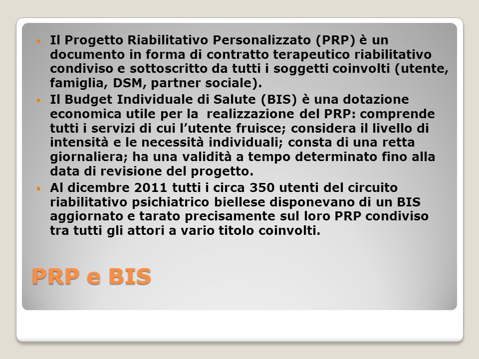 Il Progetto Riabilitativo Personalizzato (PRP) è un documento in forma di contratto terapeutico riabilitativo condiviso e sottoscritto da tutti i soggetti coinvolti (utente, famiglia, DSM, partner sociale).