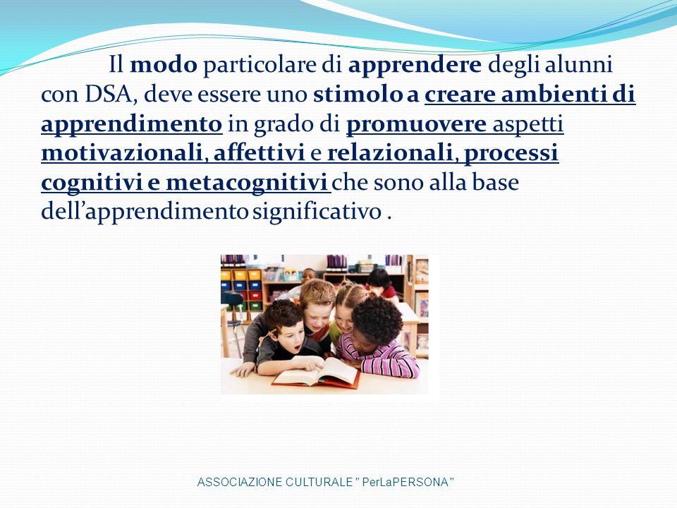 Il modo particolare di apprendere degli alunni con DSA, deve essere uno stimolo a creare ambienti di apprendimento in grado di promuovere aspetti motivazionali, affettivi e relazionali, processi cognitivi e metacognitivi che sono alla base dell'apprendimento significativo .