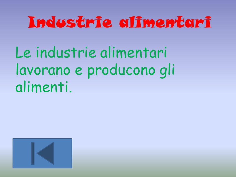 Industrie alimentari Le industrie alimentari lavorano e producono gli alimenti.
