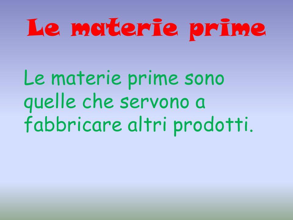 Le materie prime Le materie prime sono quelle che servono a fabbricare altri prodotti.